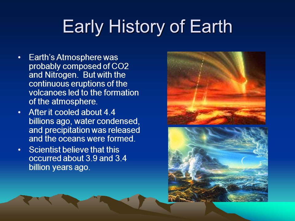 Early History of Earth Earth's Atmosphere was probably composed of CO2 and Nitrogen. But with the continuous eruptions of the volcanoes led to the for