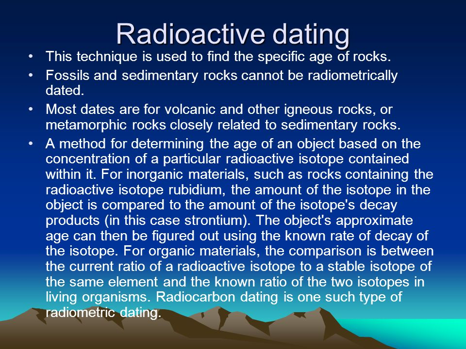 Radioactive dating This technique is used to find the specific age of rocks. Fossils and sedimentary rocks cannot be radiometrically dated. Most dates