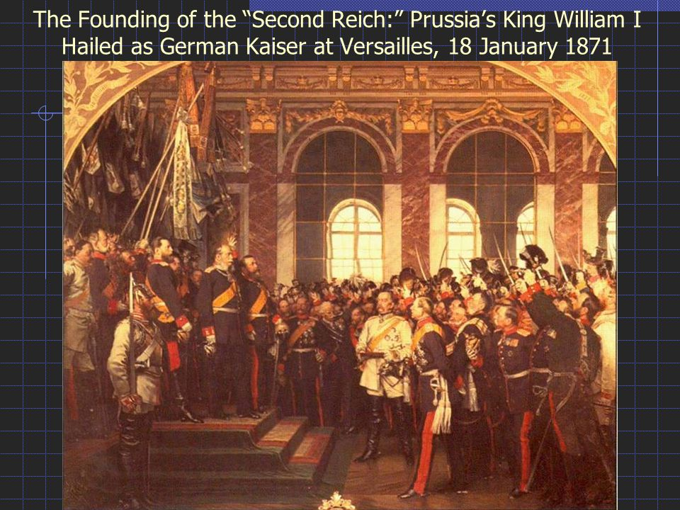"The Founding of the ""Second Reich:"" Prussia's King William I Hailed as German Kaiser at Versailles, 18 January 1871"