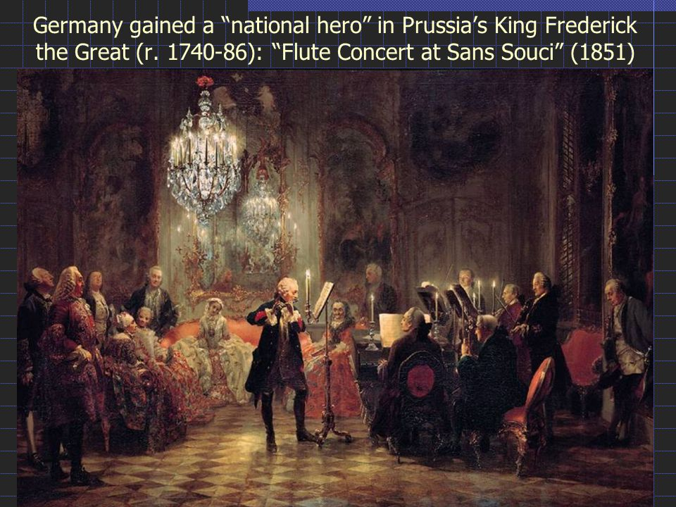 "Germany gained a ""national hero"" in Prussia's King Frederick the Great (r. 1740-86): ""Flute Concert at Sans Souci"" (1851)"