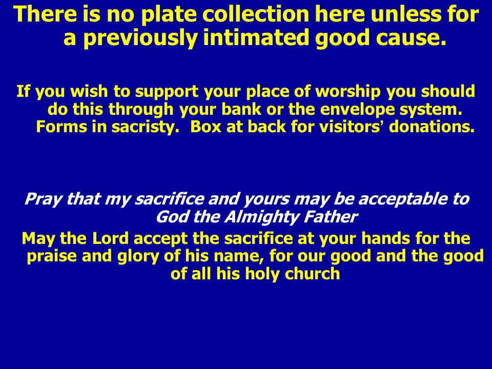 There is no plate collection here unless for a previously intimated good cause. If you wish to support your place of worship you should do this throug