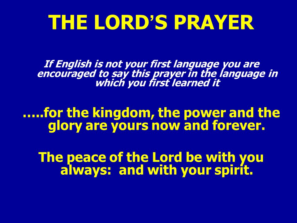 THE LORD'S PRAYER If English is not your first language you are encouraged to say this prayer in the language in which you first learned it …..for the kingdom, the power and the glory are yours now and forever.