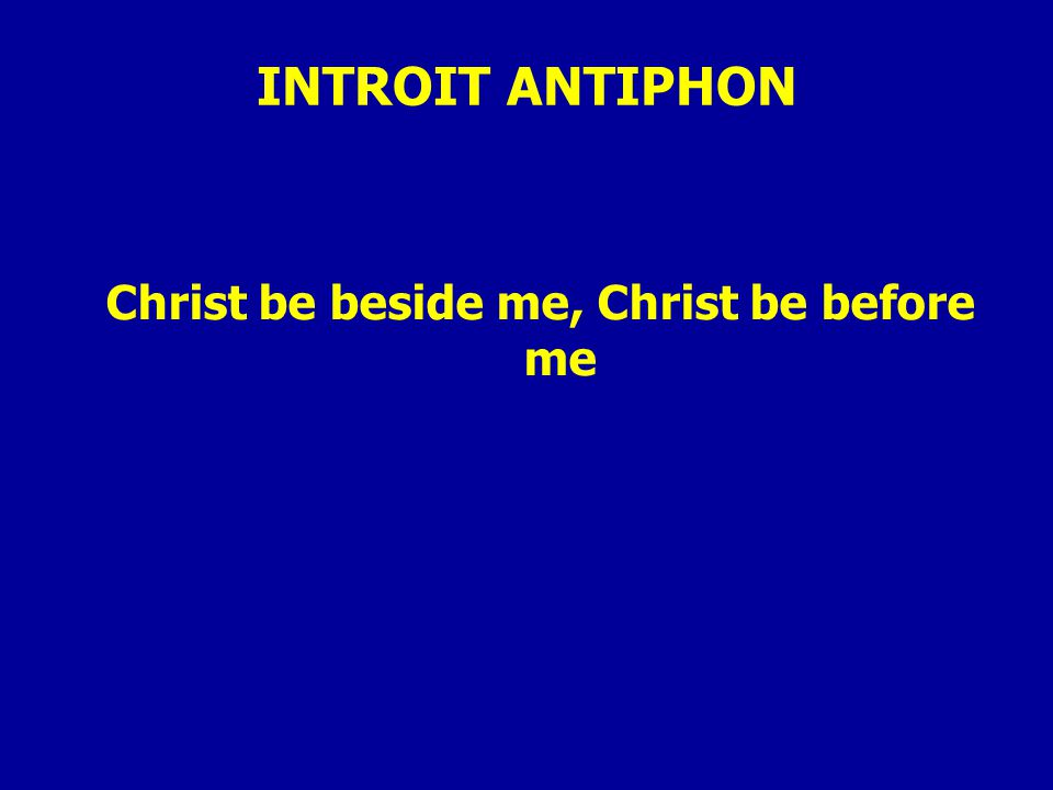 INTROIT ANTIPHON Christ be beside me, Christ be before me