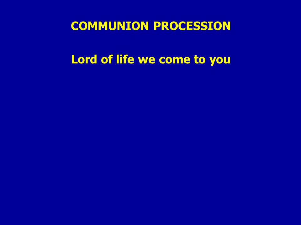 COMMUNION PROCESSION Lord of life we come to you