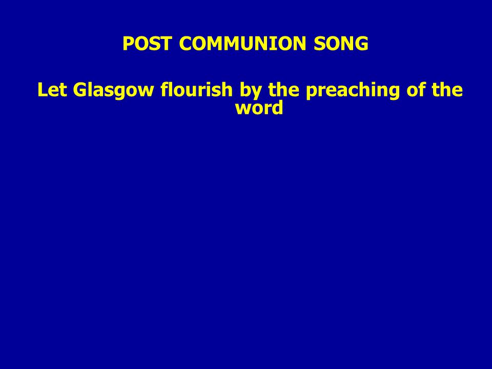 POST COMMUNION SONG Let Glasgow flourish by the preaching of the word
