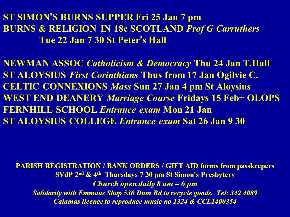 ST SIMON'S BURNS SUPPER Fri 25 Jan 7 pm BURNS & RELIGION IN 18c SCOTLAND Prof G Carruthers Tue 22 Jan 7 30 St Peter's Hall NEWMAN ASSOC Catholicism & Democracy Thu 24 Jan T.Hall ST ALOYSIUS First Corinthians Thus from 17 Jan Ogilvie C.