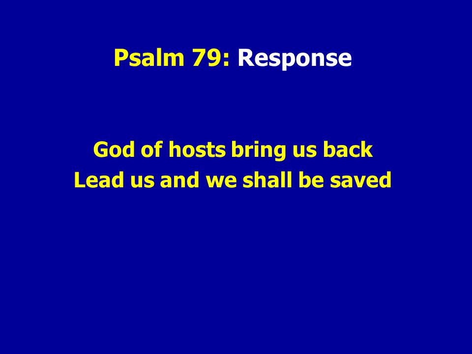 Psalm 79: Response God of hosts bring us back Lead us and we shall be saved