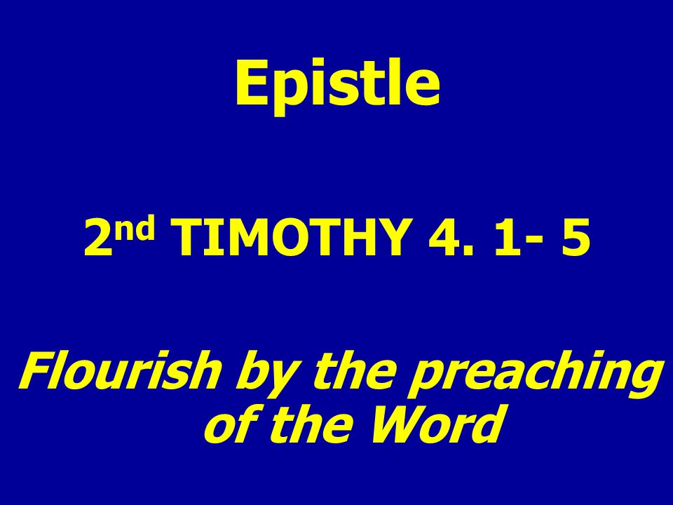 Epistle 2 nd TIMOTHY 4. 1- 5 Flourish by the preaching of the Word
