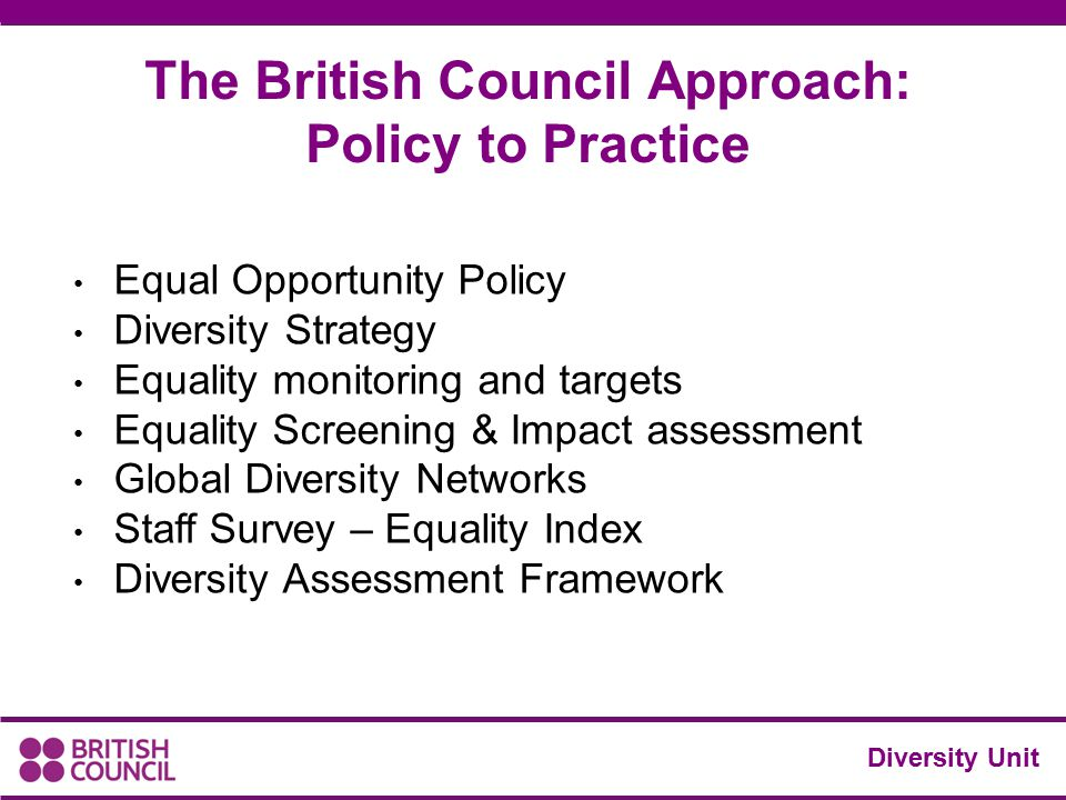 Diversity Unit The British Council Approach: Policy to Practice Equal Opportunity Policy Diversity Strategy Equality monitoring and targets Equality S