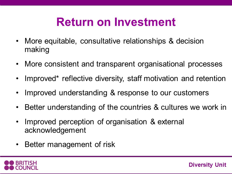 Diversity Unit Return on Investment More equitable, consultative relationships & decision making More consistent and transparent organisational proces