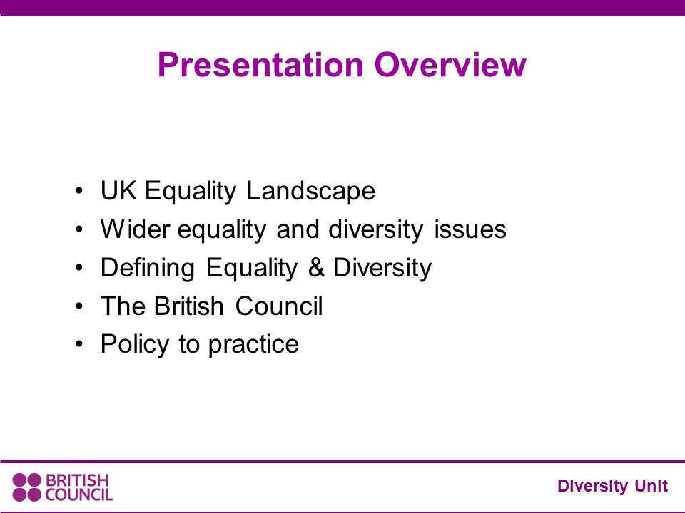 UK Equality Landscape Wider equality and diversity issues Defining Equality & Diversity The British Council Policy to practice Diversity Unit Presenta