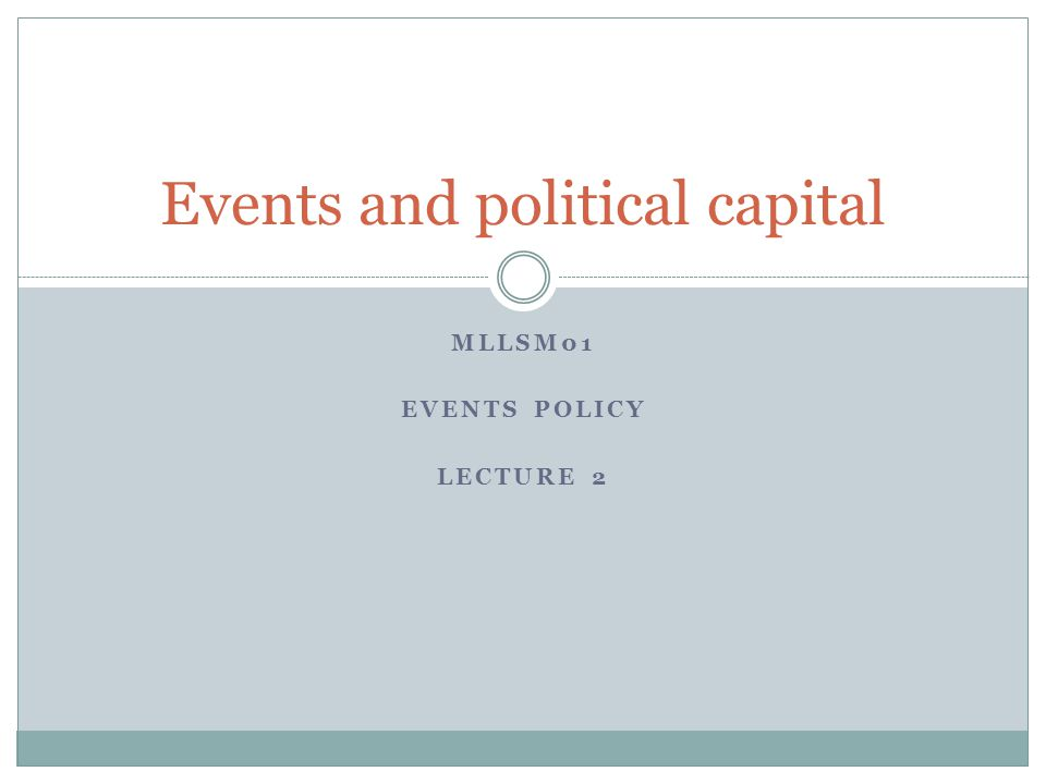 MLLSM01 EVENTS POLICY LECTURE 2 Events and political capital