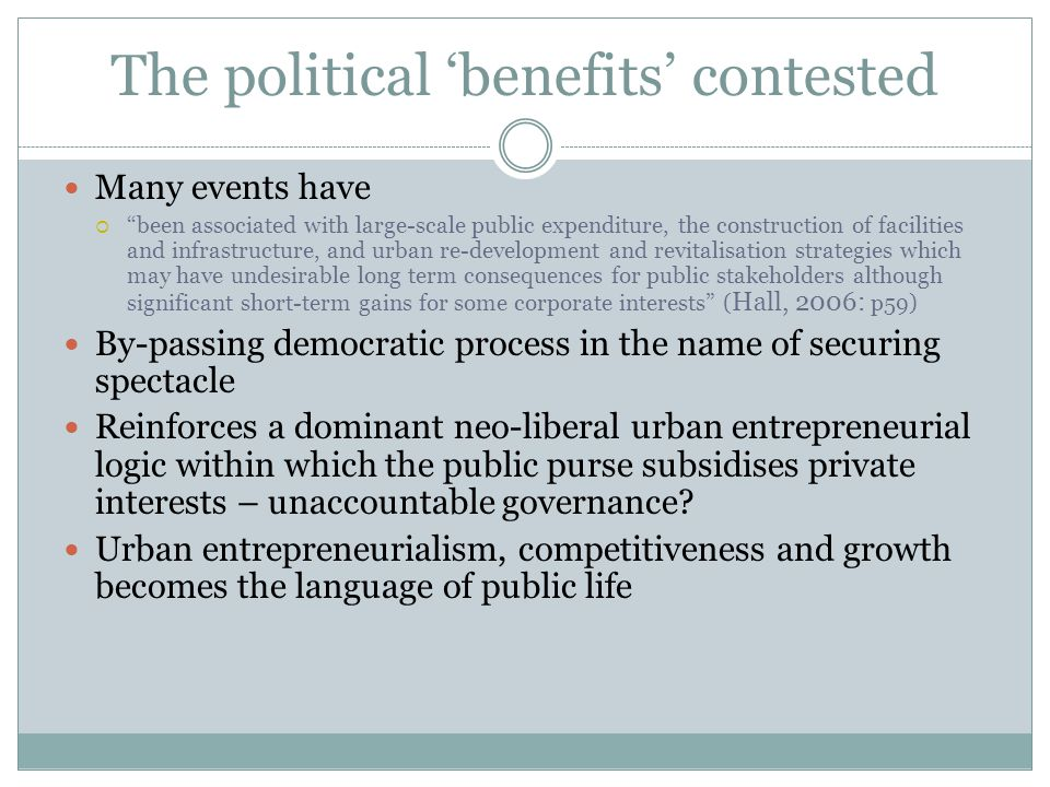 The political 'benefits' contested Many events have  been associated with large-scale public expenditure, the construction of facilities and infrastructure, and urban re-development and revitalisation strategies which may have undesirable long term consequences for public stakeholders although significant short-term gains for some corporate interests ( Hall, 2006: p59) By-passing democratic process in the name of securing spectacle Reinforces a dominant neo-liberal urban entrepreneurial logic within which the public purse subsidises private interests – unaccountable governance.