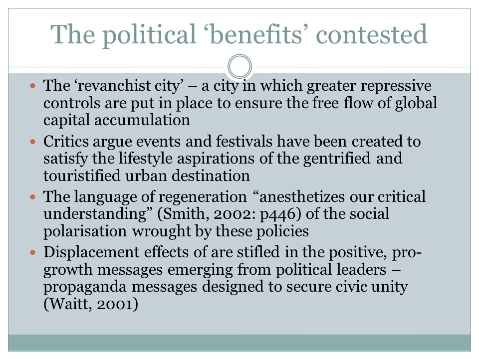 The political 'benefits' contested The 'revanchist city' – a city in which greater repressive controls are put in place to ensure the free flow of global capital accumulation Critics argue events and festivals have been created to satisfy the lifestyle aspirations of the gentrified and touristified urban destination The language of regeneration anesthetizes our critical understanding (Smith, 2002: p446) of the social polarisation wrought by these policies Displacement effects of are stifled in the positive, pro- growth messages emerging from political leaders – propaganda messages designed to secure civic unity (Waitt, 2001)