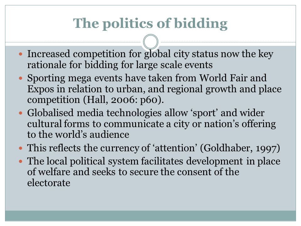 The politics of bidding Increased competition for global city status now the key rationale for bidding for large scale events Sporting mega events have taken from World Fair and Expos in relation to urban, and regional growth and place competition (Hall, 2006: p60).