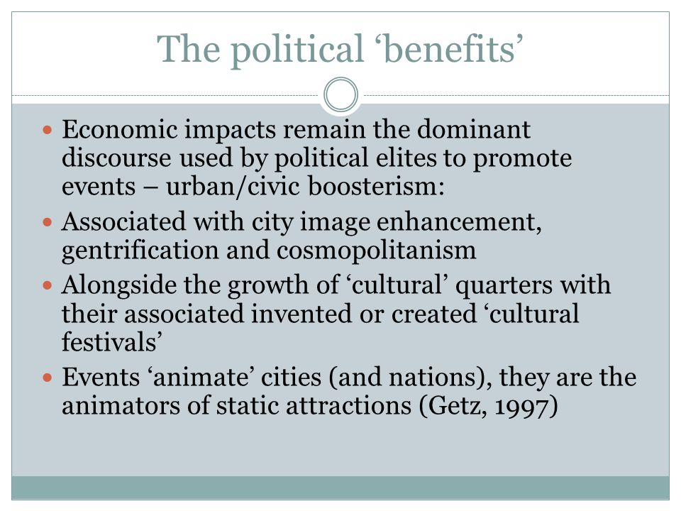 The political 'benefits' Economic impacts remain the dominant discourse used by political elites to promote events – urban/civic boosterism: Associated with city image enhancement, gentrification and cosmopolitanism Alongside the growth of 'cultural' quarters with their associated invented or created 'cultural festivals' Events 'animate' cities (and nations), they are the animators of static attractions (Getz, 1997)