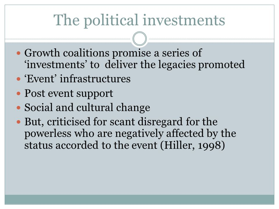 The political investments Growth coalitions promise a series of 'investments' to deliver the legacies promoted 'Event' infrastructures Post event support Social and cultural change But, criticised for scant disregard for the powerless who are negatively affected by the status accorded to the event (Hiller, 1998)