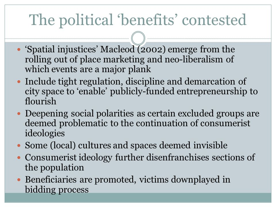 The political 'benefits' contested 'Spatial injustices' Macleod (2002) emerge from the rolling out of place marketing and neo-liberalism of which events are a major plank Include tight regulation, discipline and demarcation of city space to 'enable' publicly-funded entrepreneurship to flourish Deepening social polarities as certain excluded groups are deemed problematic to the continuation of consumerist ideologies Some (local) cultures and spaces deemed invisible Consumerist ideology further disenfranchises sections of the population Beneficiaries are promoted, victims downplayed in bidding process