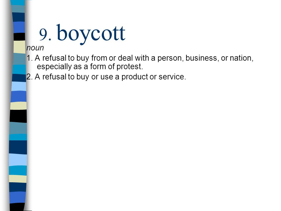 9. boycott noun 1. A refusal to buy from or deal with a person, business, or nation, especially as a form of protest. 2. A refusal to buy or use a pro