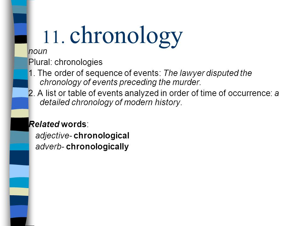 noun Plural: chronologies 1. The order of sequence of events: The lawyer disputed the chronology of events preceding the murder. 2. A list or table of