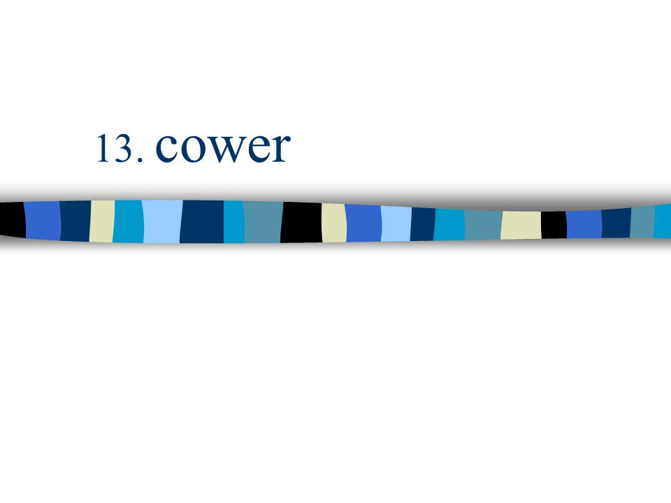 13. cower