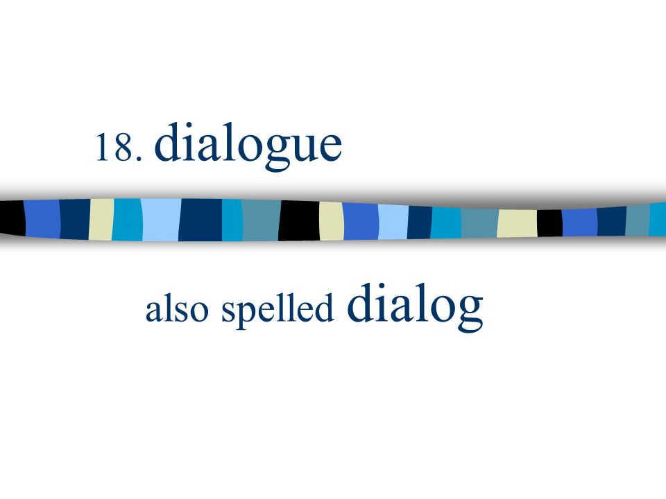 18. dialogue also spelled dialog