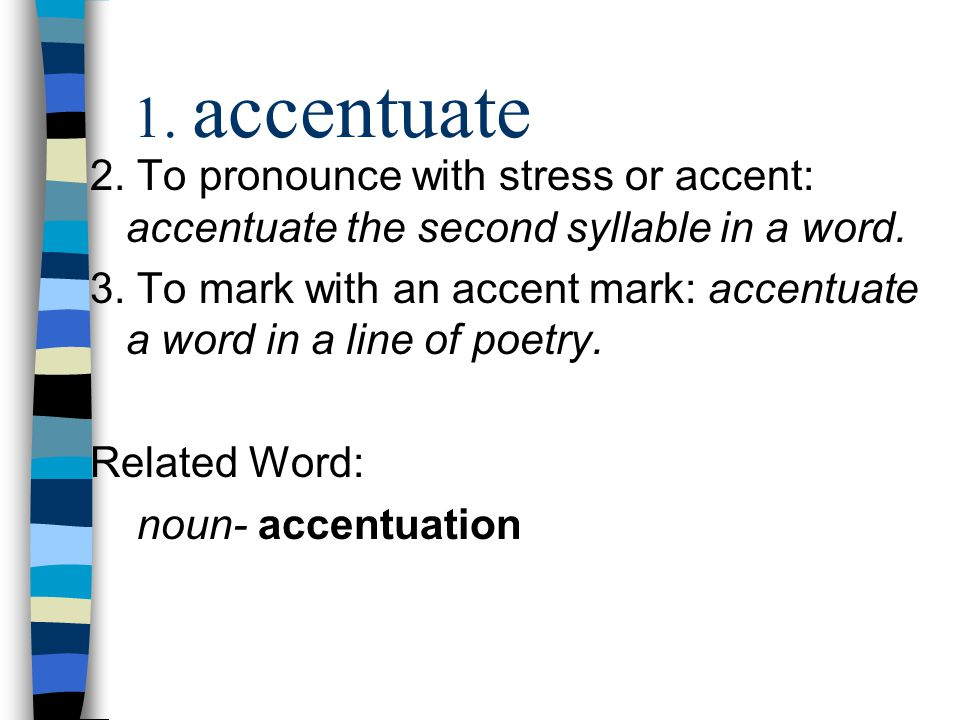 1. accentuate 2. To pronounce with stress or accent: accentuate the second syllable in a word. 3. To mark with an accent mark: accentuate a word in a
