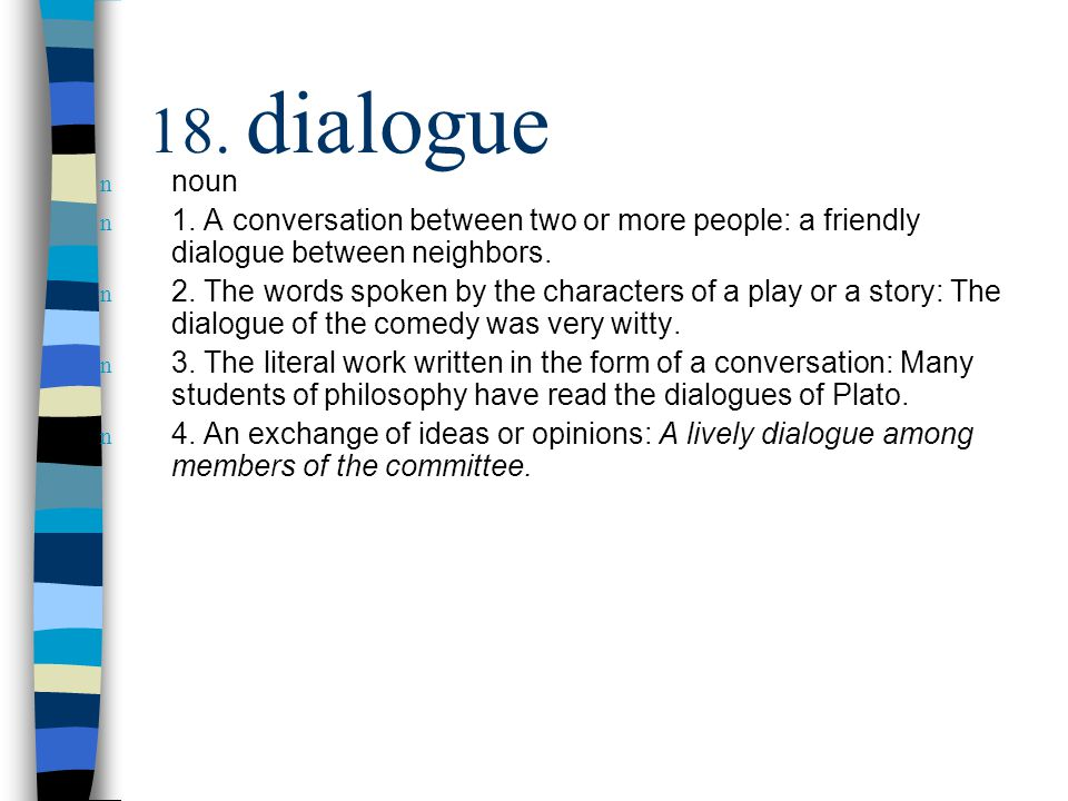 18. dialogue n noun n 1. A conversation between two or more people: a friendly dialogue between neighbors. n 2. The words spoken by the characters of
