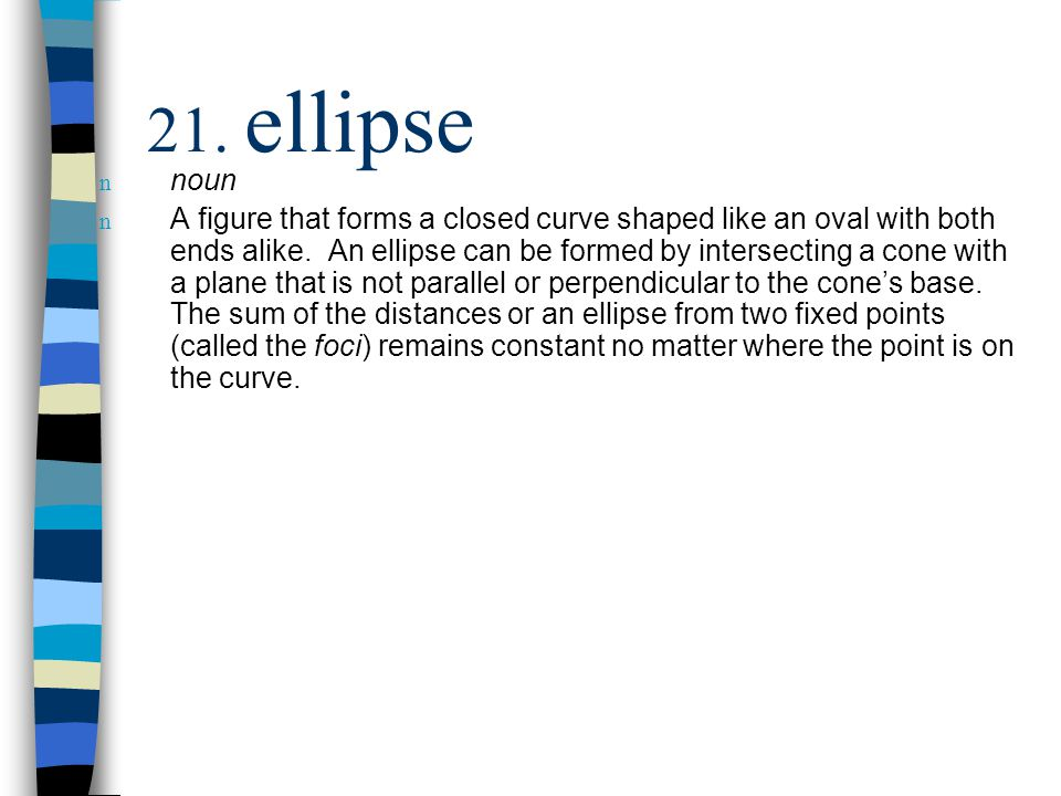 n noun n A figure that forms a closed curve shaped like an oval with both ends alike. An ellipse can be formed by intersecting a cone with a plane tha