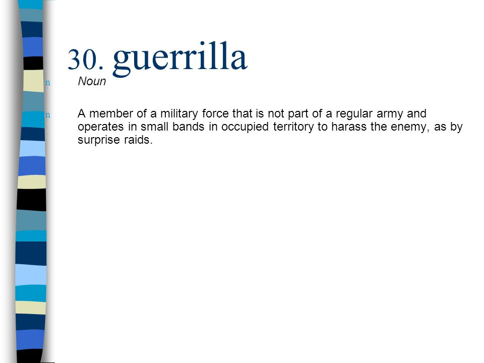 30. guerrilla n Noun n A member of a military force that is not part of a regular army and operates in small bands in occupied territory to harass the
