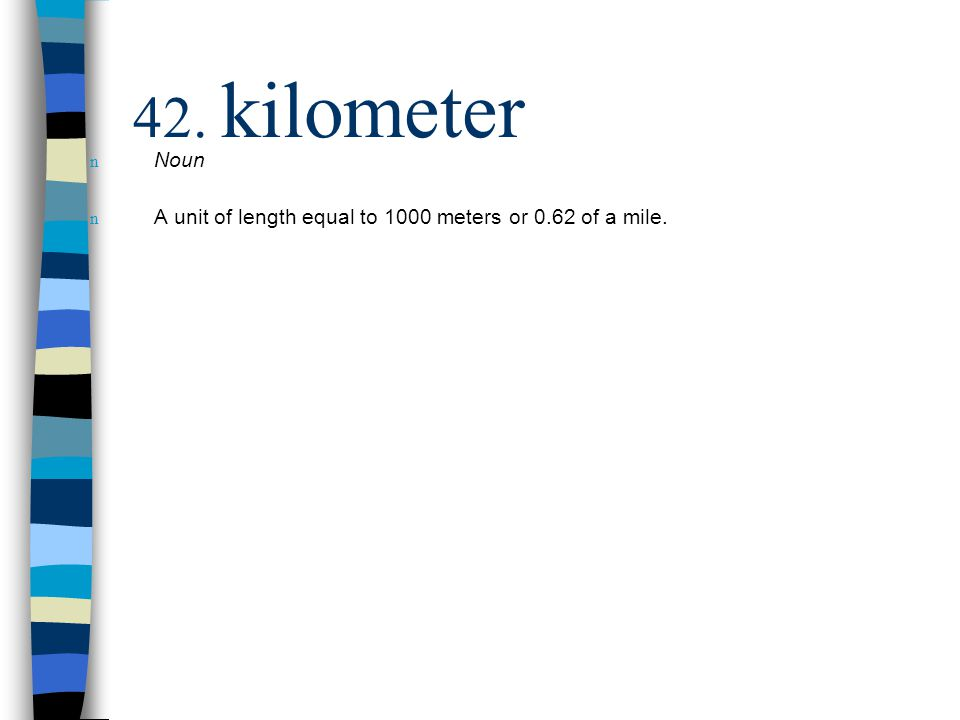 n Noun n A unit of length equal to 1000 meters or 0.62 of a mile.