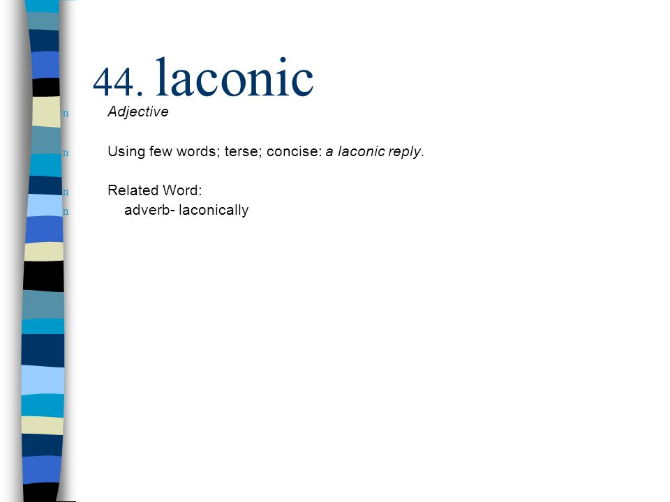 n Adjective n Using few words; terse; concise: a laconic reply. n Related Word: n adverb- laconically