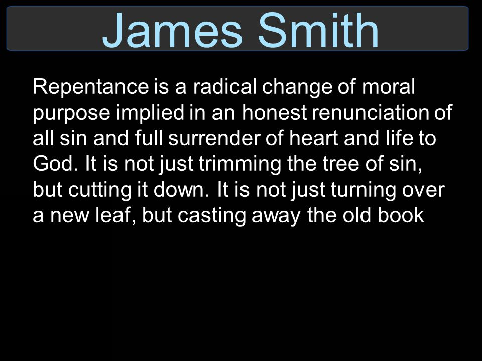 James Smith Repentance is a radical change of moral purpose implied in an honest renunciation of all sin and full surrender of heart and life to God.