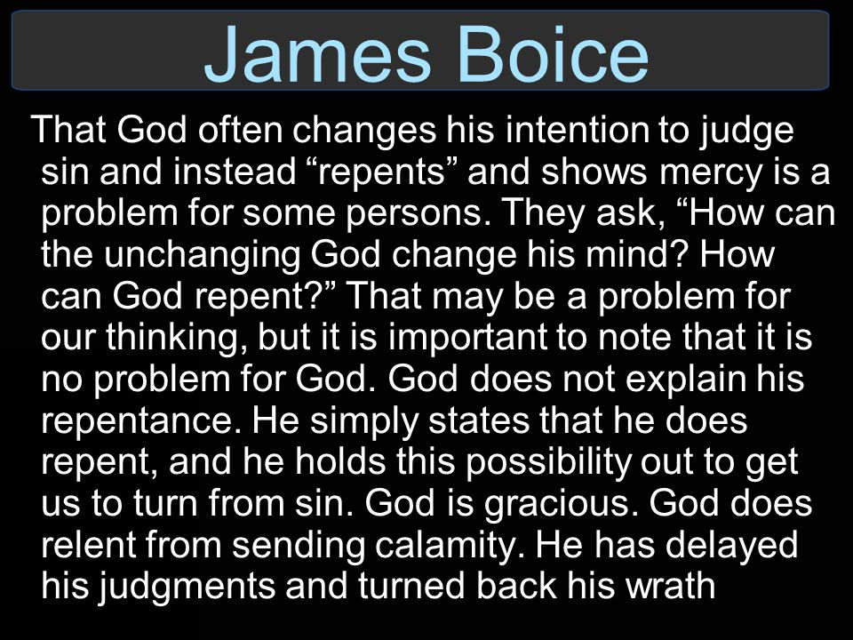 "James Boice That God often changes his intention to judge sin and instead ""repents"" and shows mercy is a problem for some persons. They ask, ""How can"