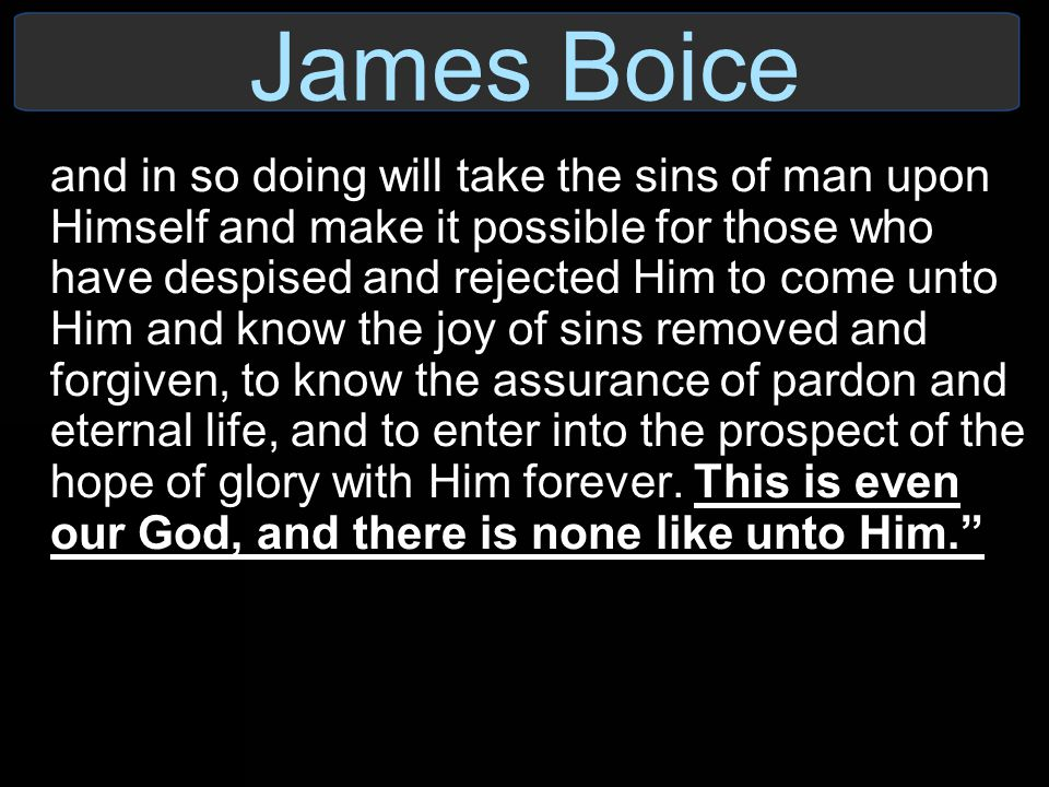 James Boice and in so doing will take the sins of man upon Himself and make it possible for those who have despised and rejected Him to come unto Him