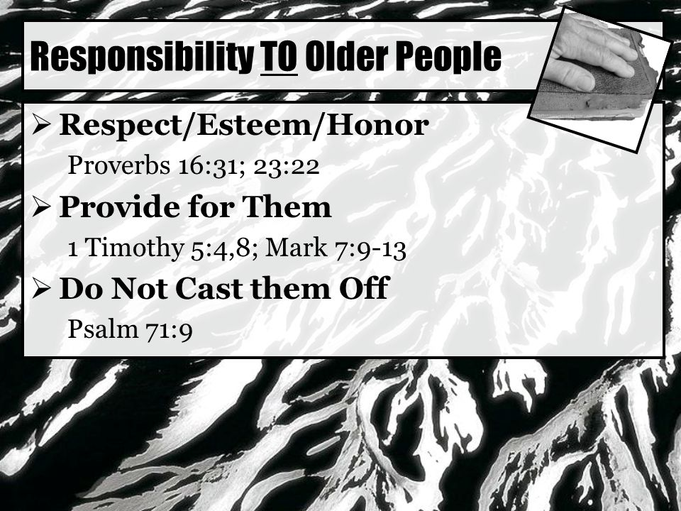 Responsibility TO Older People  Respect/Esteem/Honor Proverbs 16:31; 23:22  Provide for Them 1 Timothy 5:4,8; Mark 7:9-13  Do Not Cast them Off Psalm 71:9