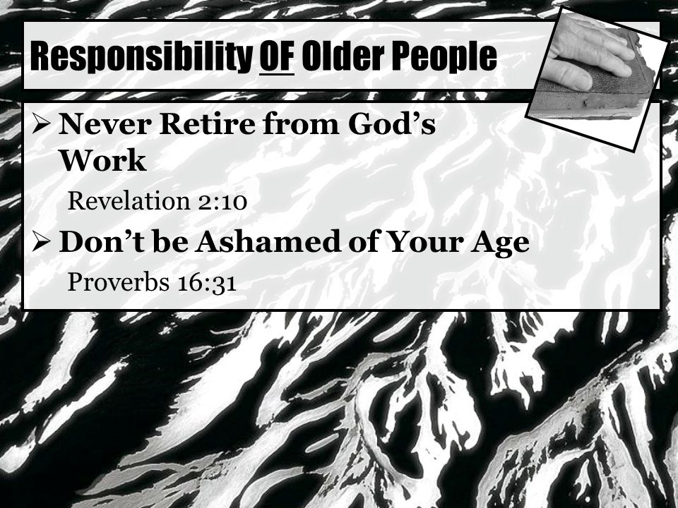 Responsibility OF Older People  Never Retire from God's Work Revelation 2:10  Don't be Ashamed of Your Age Proverbs 16:31