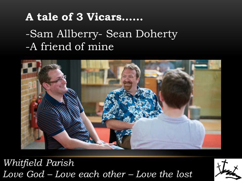 Whitfield Parish Love God – Love each other – Love the lost A tale of 3 Vicars…… -Sam Allberry- Sean Doherty -A friend of mine