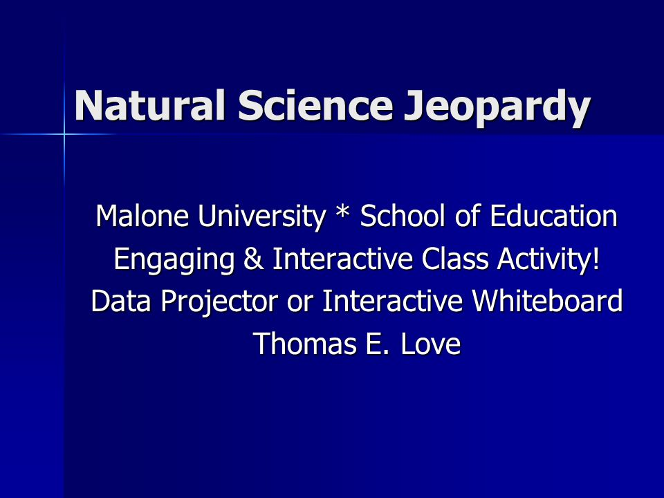 Natural Science Jeopardy Malone University * School of Education Engaging & Interactive Class Activity.