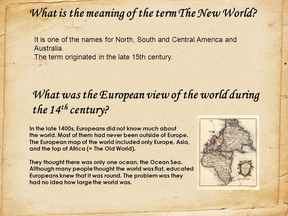 What is the meaning of the term The New World? In the late 1400s, Europeans did not know much about the world. Most of them had never been outside of