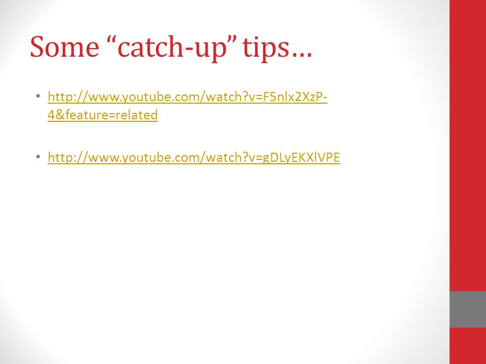 Some catch-up tips… http://www.youtube.com/watch?v=F5nlx2XzP- 4&feature=related http://www.youtube.com/watch?v=F5nlx2XzP- 4&feature=related http://www.youtube.com/watch?v=gDLyEKXlVPE