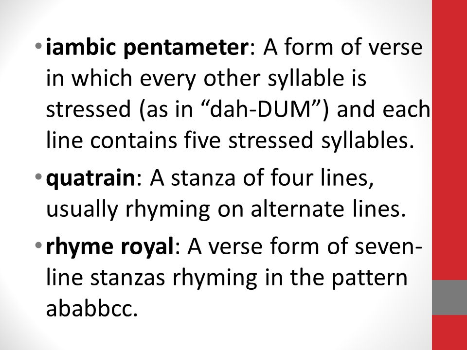 iambic pentameter: A form of verse in which every other syllable is stressed (as in dah-DUM ) and each line contains five stressed syllables.