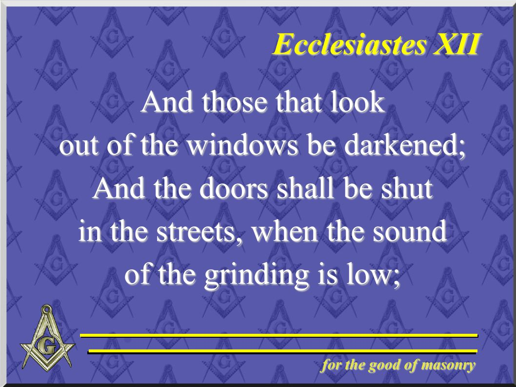 for the good of masonry Ecclesiastes XII And those that look out of the windows be darkened; And the doors shall be shut in the streets, when the soun