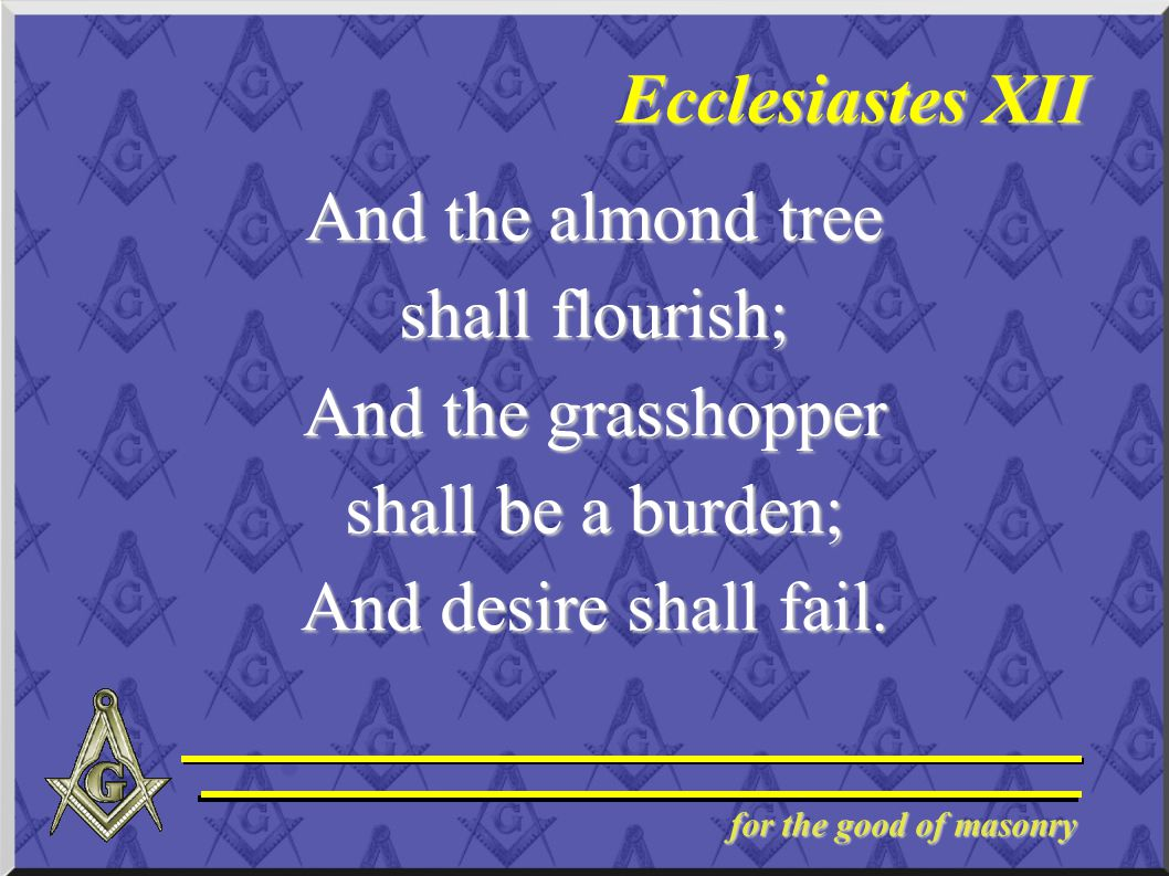 for the good of masonry Ecclesiastes XII And the almond tree shall flourish; And the grasshopper shall be a burden; And desire shall fail.