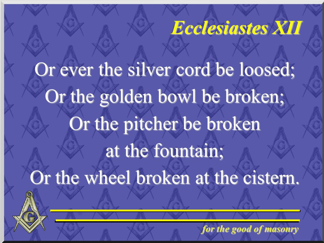 for the good of masonry Ecclesiastes XII Or ever the silver cord be loosed; Or the golden bowl be broken; Or the pitcher be broken at the fountain; Or