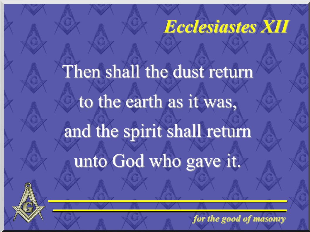 for the good of masonry Ecclesiastes XII Then shall the dust return to the earth as it was, and the spirit shall return unto God who gave it.