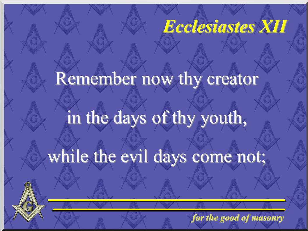 for the good of masonry Ecclesiastes XII Remember now thy creator in the days of thy youth, while the evil days come not;