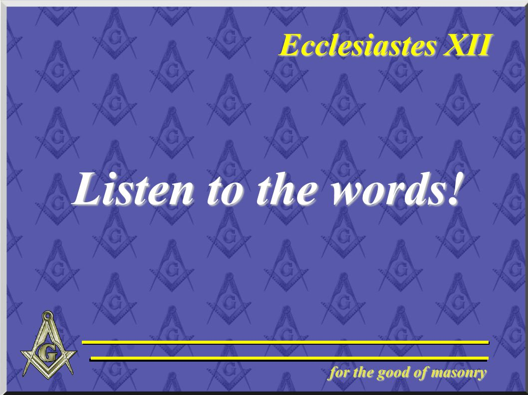 for the good of masonry Ecclesiastes XII Listen to the words!