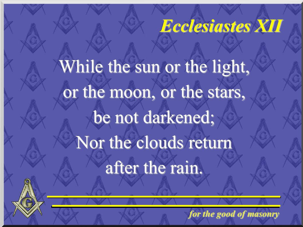 for the good of masonry Ecclesiastes XII While the sun or the light, or the moon, or the stars, be not darkened; Nor the clouds return after the rain.