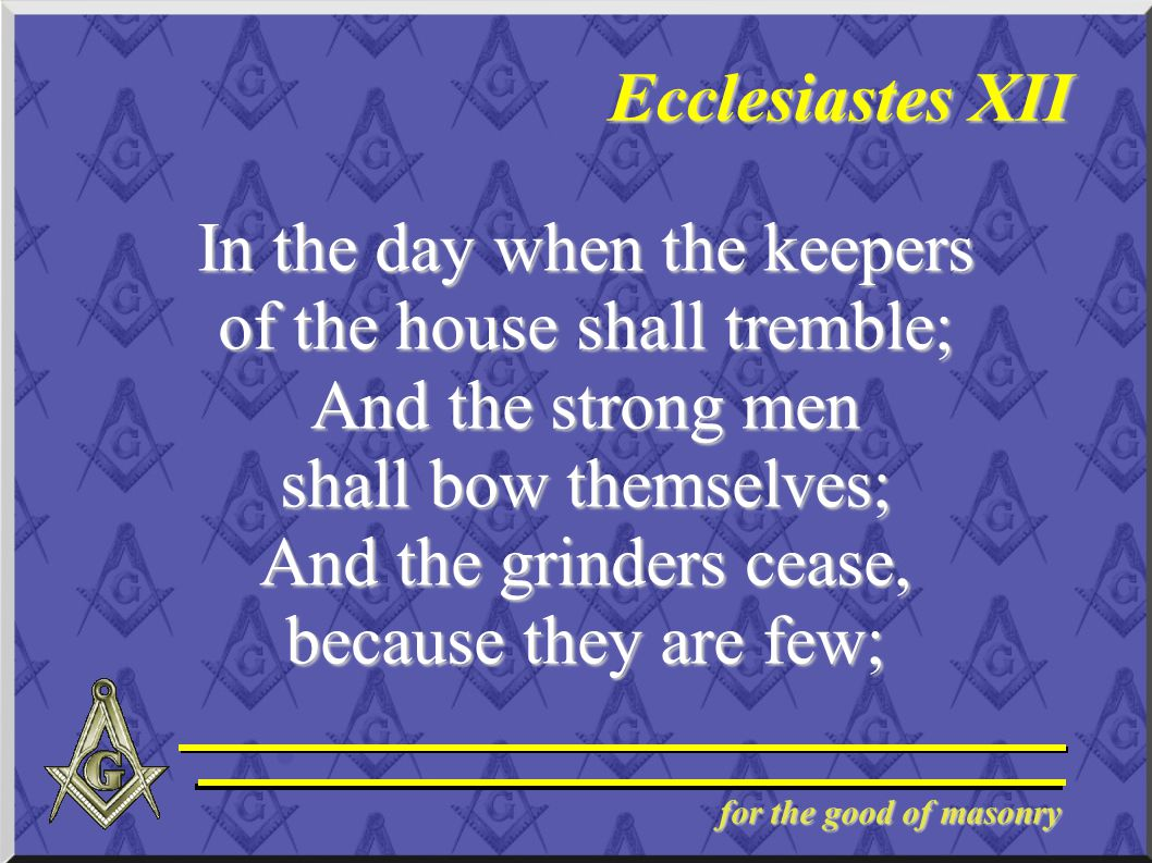 for the good of masonry Ecclesiastes XII In the day when the keepers of the house shall tremble; And the strong men shall bow themselves; And the grin